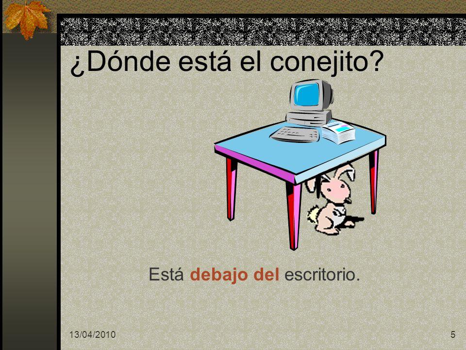 13/04/20105 ¿Dónde está el conejito? Está debajo del escritorio.