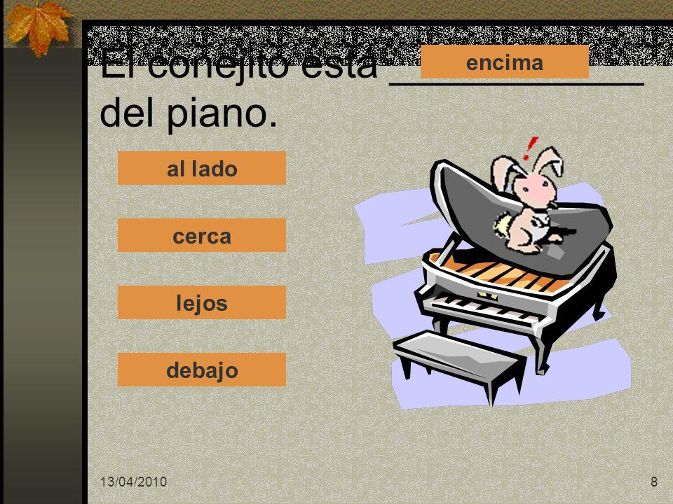 13/04/20108 El conejito está ___________ del piano. al lado cerca lejos debajo encima