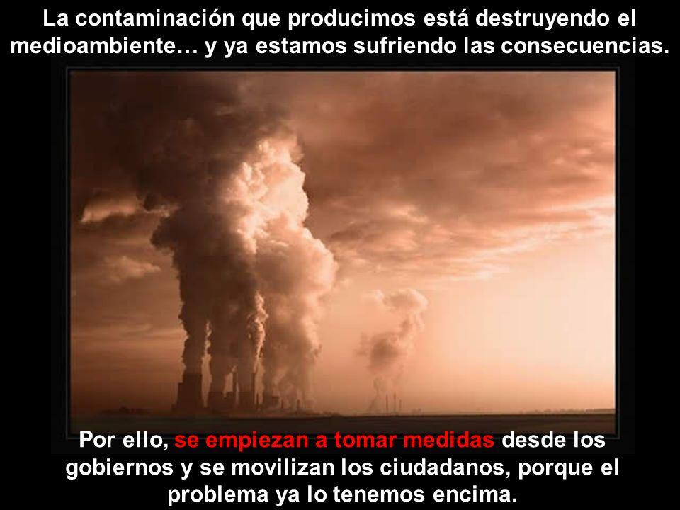 La contaminación que producimos está destruyendo el medioambiente… y ya estamos sufriendo las consecuencias.