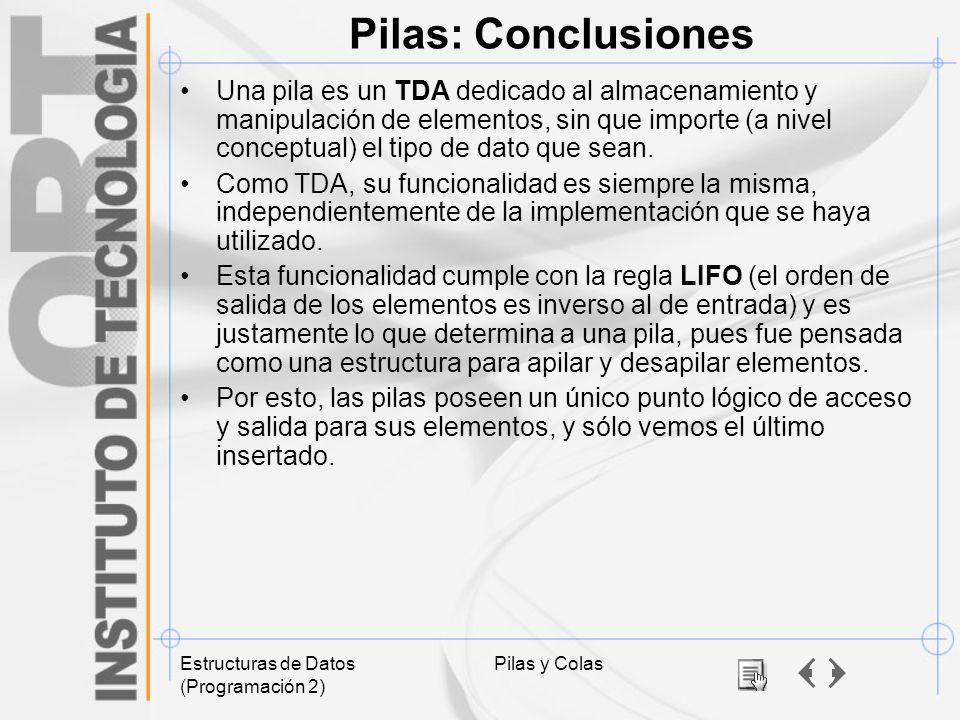 Estructuras de Datos (Programación 2) Pilas y Colas Pilas: Conclusiones Una pila es un TDA dedicado al almacenamiento y manipulación de elementos, sin