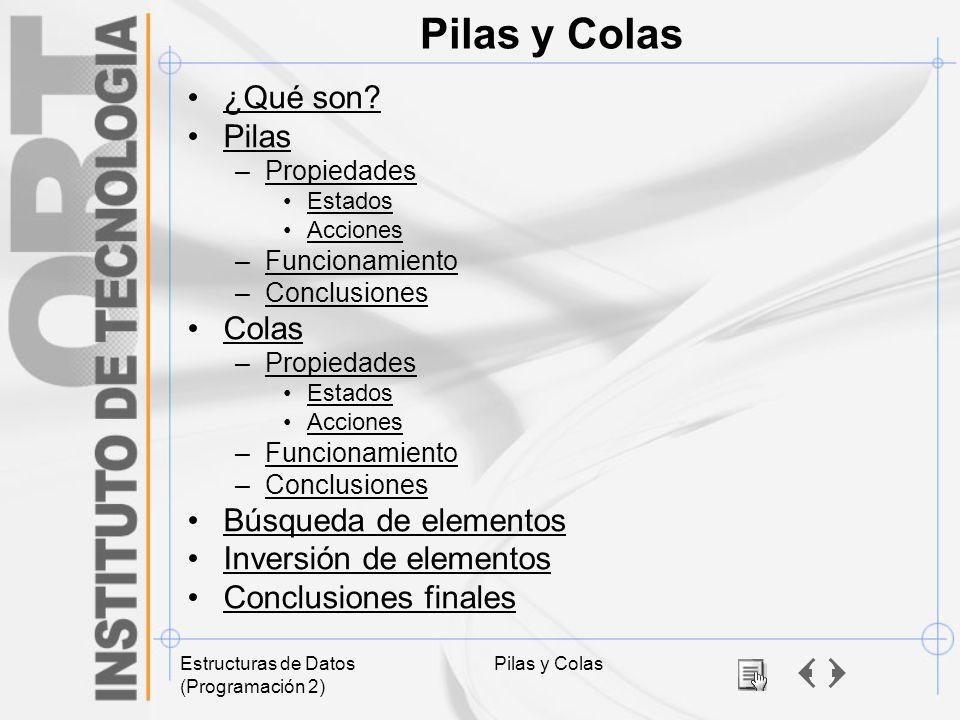 Estructuras de Datos (Programación 2) Pilas y Colas ¿Qué son? Pilas –PropiedadesPropiedades Estados Acciones –FuncionamientoFuncionamiento –Conclusion