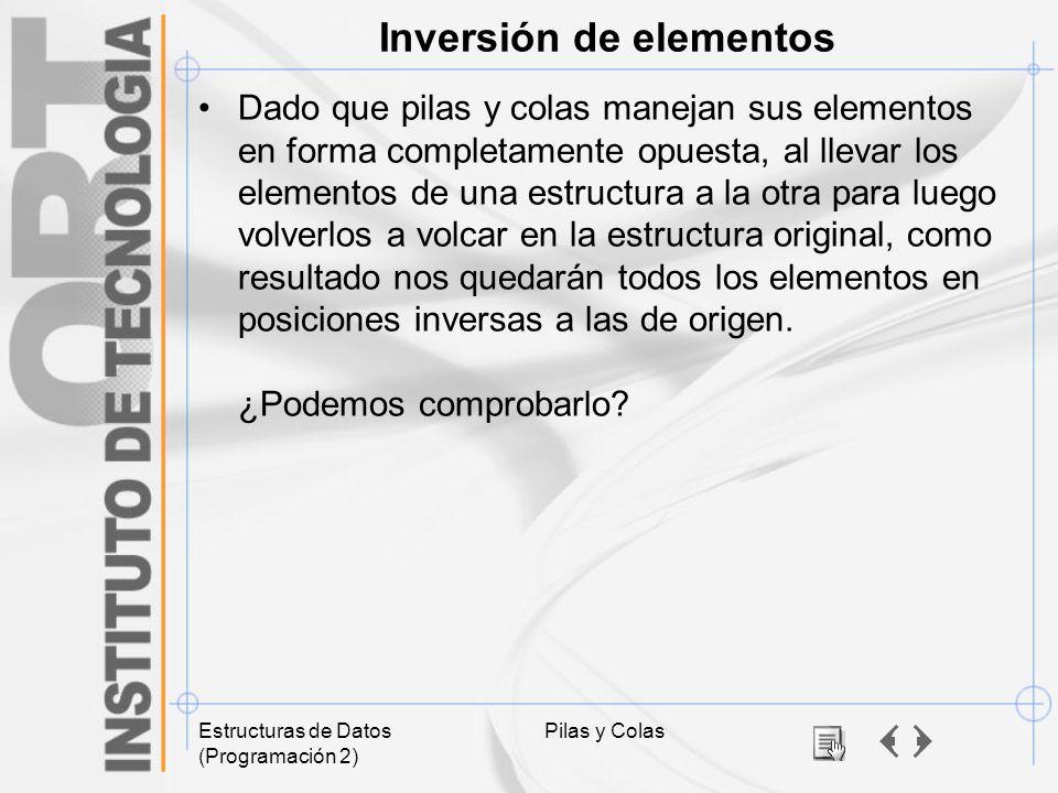 Estructuras de Datos (Programación 2) Pilas y Colas Inversión de elementos Dado que pilas y colas manejan sus elementos en forma completamente opuesta