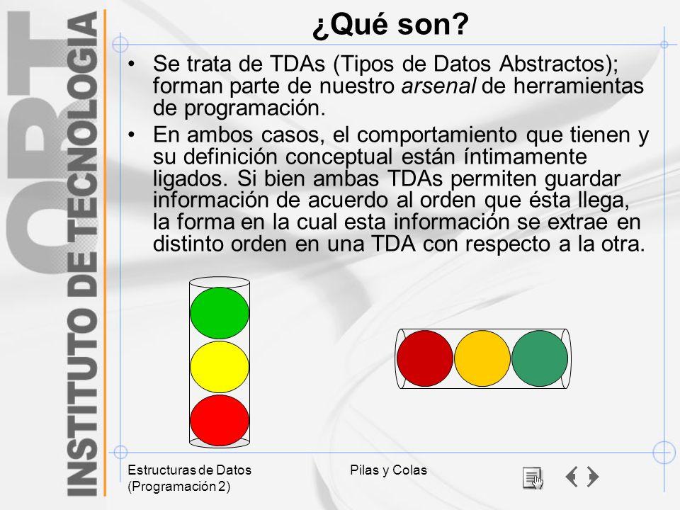 Estructuras de Datos (Programación 2) Pilas y Colas ¿Qué son? Se trata de TDAs (Tipos de Datos Abstractos); forman parte de nuestro arsenal de herrami