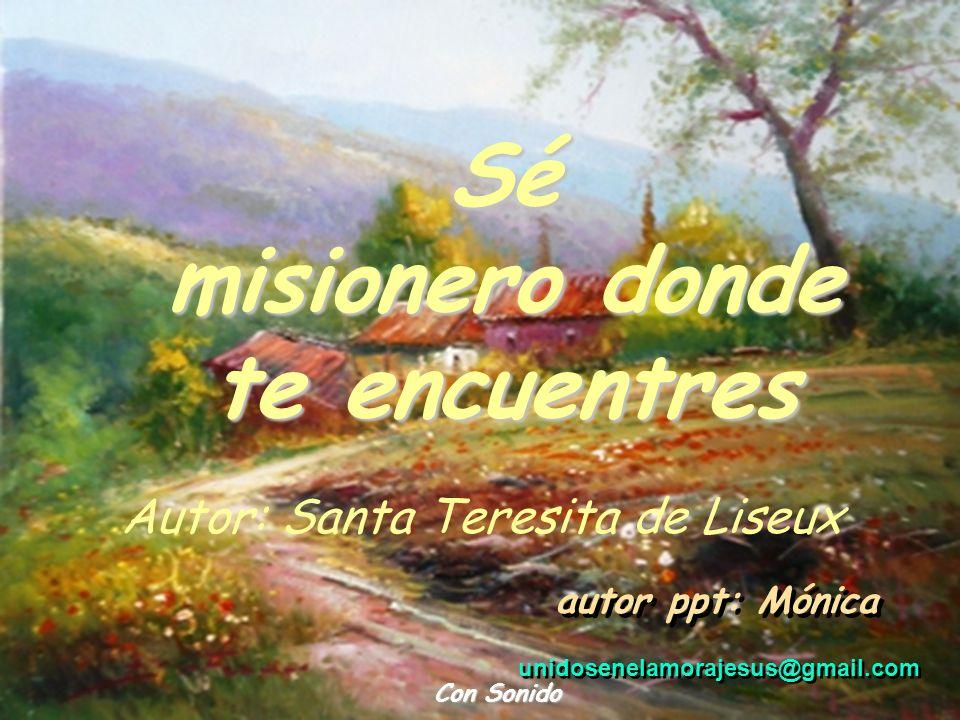 Sé misionero donde te encuentres Con Sonido Autor: Santa Teresita de Liseux unidosenelamorajesus@gmail.com autor ppt: Mónica
