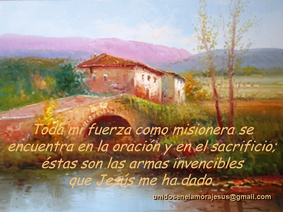 Toda mi fuerza como misionera se encuentra en la oración y en el sacrificio; éstas son las armas invencibles que Jesús me ha dado.