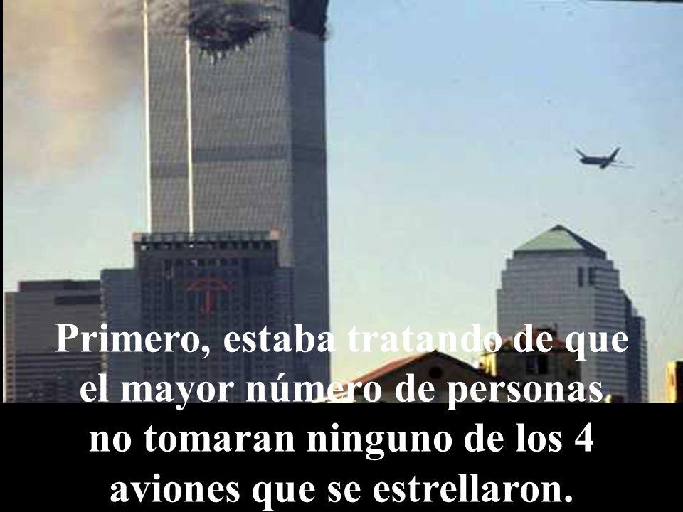 Primero, estaba tratando de que el mayor número de personas no tomaran ninguno de los 4 aviones que se estrellaron.