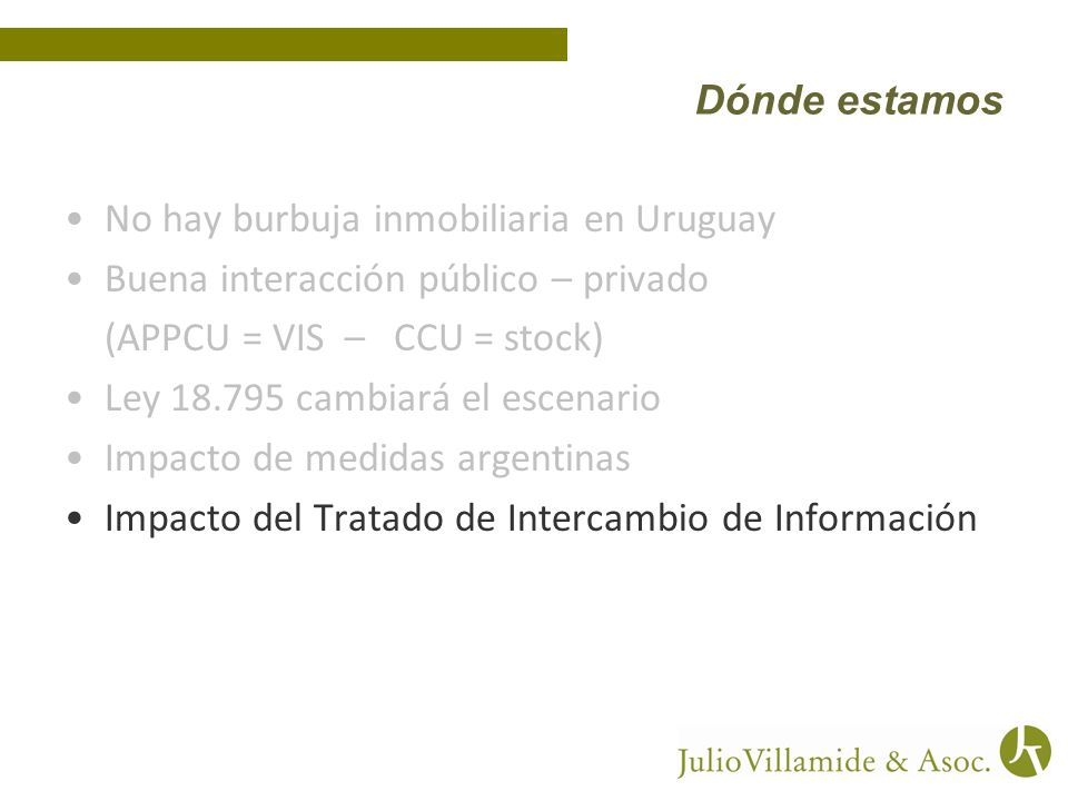 No hay burbuja inmobiliaria en Uruguay Buena interacción público – privado (APPCU = VIS – CCU = stock) Ley 18.795 cambiará el escenario Impacto de medidas argentinas Impacto del Tratado de Intercambio de Información Dónde estamos