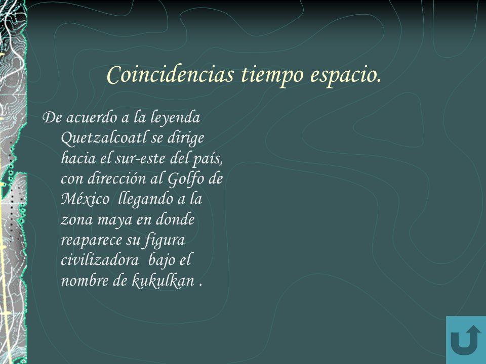 Coincidencias tiempo espacio. De acuerdo a la leyenda Quetzalcoatl se dirige hacia el sur-este del país, con dirección al Golfo de México llegando a l