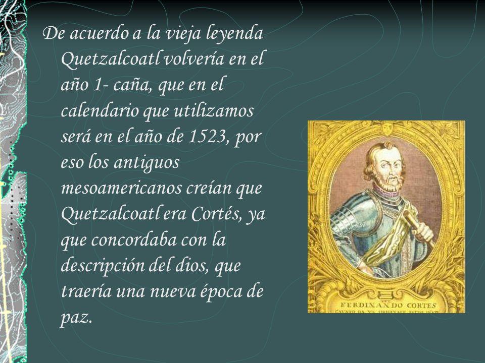 De acuerdo a la vieja leyenda Quetzalcoatl volvería en el año 1- caña, que en el calendario que utilizamos será en el año de 1523, por eso los antiguo