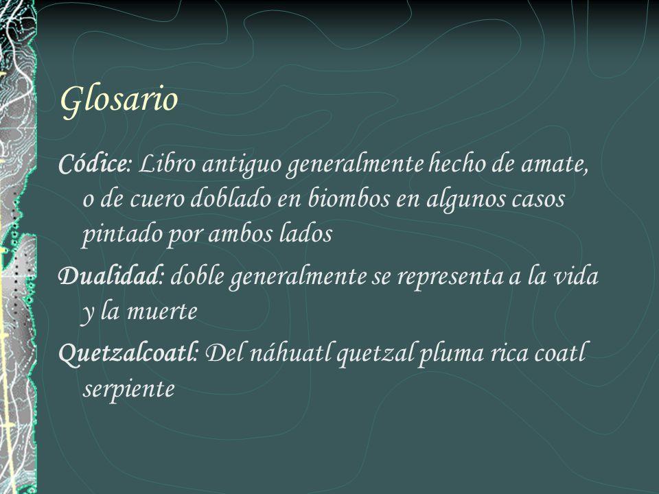 Glosario Códice: Libro antiguo generalmente hecho de amate, o de cuero doblado en biombos en algunos casos pintado por ambos lados Dualidad: doble gen