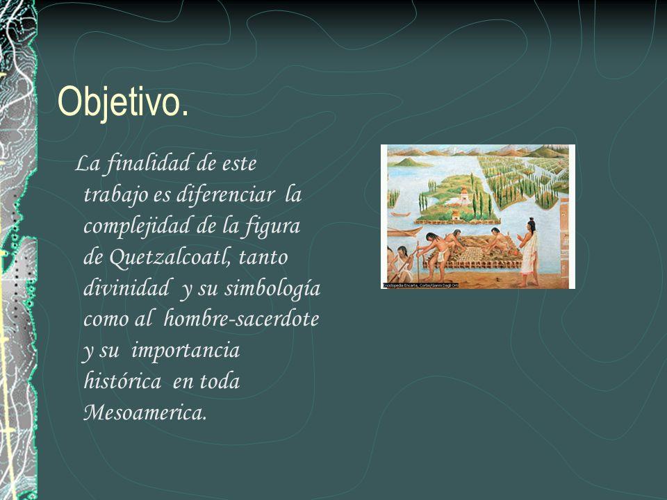 Objetivo. La finalidad de este trabajo es diferenciar la complejidad de la figura de Quetzalcoatl, tanto divinidad y su simbología como al hombre-sace