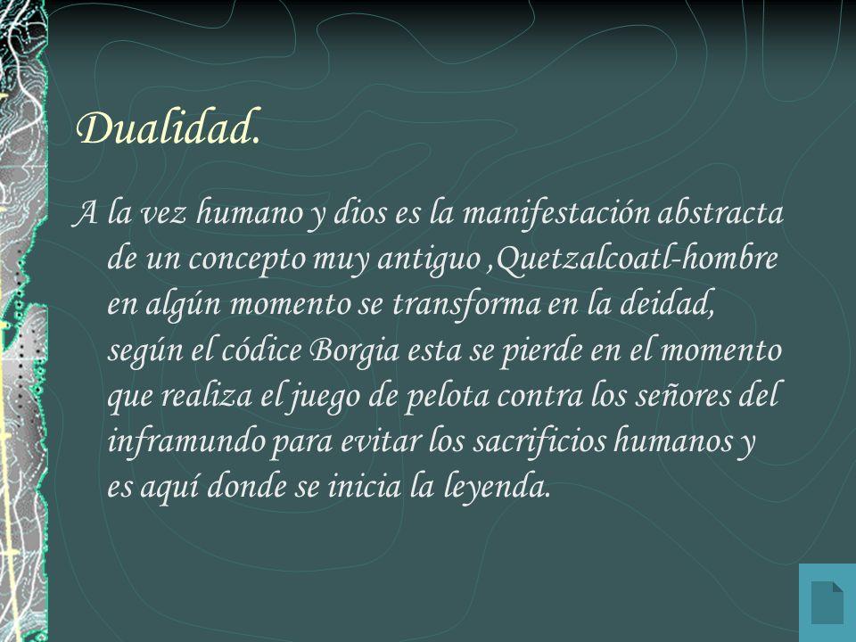 Dualidad. A la vez humano y dios es la manifestación abstracta de un concepto muy antiguo,Quetzalcoatl-hombre en algún momento se transforma en la dei