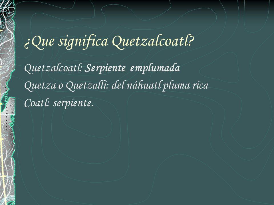 ¿Que significa Quetzalcoatl? Quetzalcoatl: Serpiente emplumada Quetza o Quetzalli: del náhuatl pluma rica Coatl: serpiente.