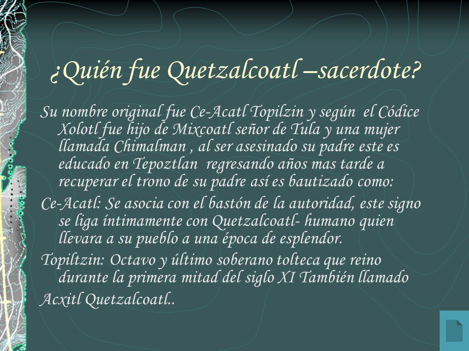 ¿Quién fue Quetzalcoatl –sacerdote? Su nombre original fue Ce-Acatl Topilzin y según el Códice Xolotl fue hijo de Mixcoatl señor de Tula y una mujer l
