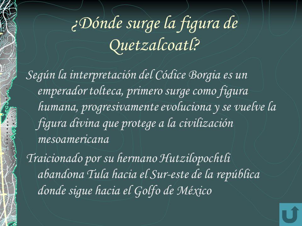 ¿Dónde surge la figura de Quetzalcoatl? Según la interpretación del Códice Borgia es un emperador tolteca, primero surge como figura humana, progresiv