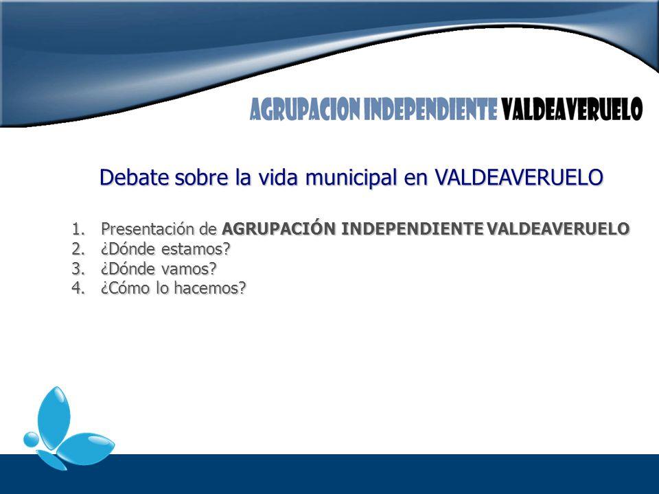1. Presentación de AGRUPACIÓN INDEPENDIENTE VALDEAVERUELO 2. ¿Dónde estamos? 3. ¿Dónde vamos? 4. ¿Cómo lo hacemos? Debate sobre la vida municipal en V