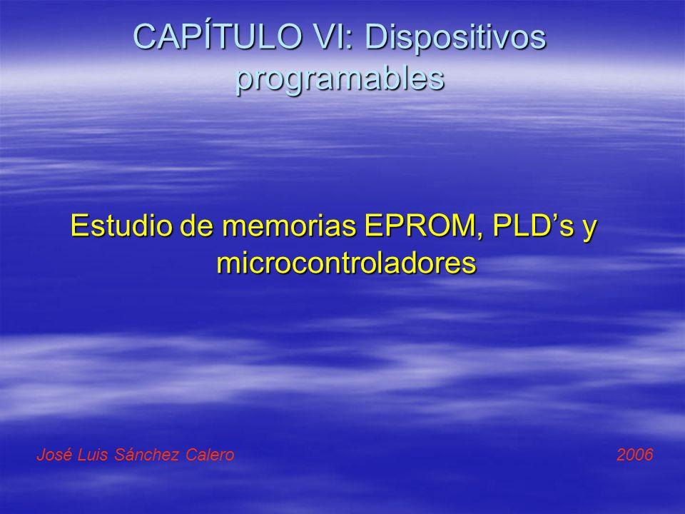 CAPÍTULO VI: Dispositivos programables Estudio de memorias EPROM, PLDs y microcontroladores José Luis Sánchez Calero 2006