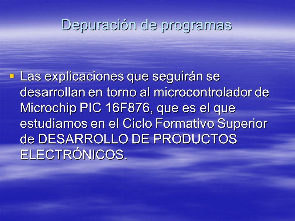 Depuración de programas Las explicaciones que seguirán se desarrollan en torno al microcontrolador de Microchip PIC 16F876, que es el que estudiamos e
