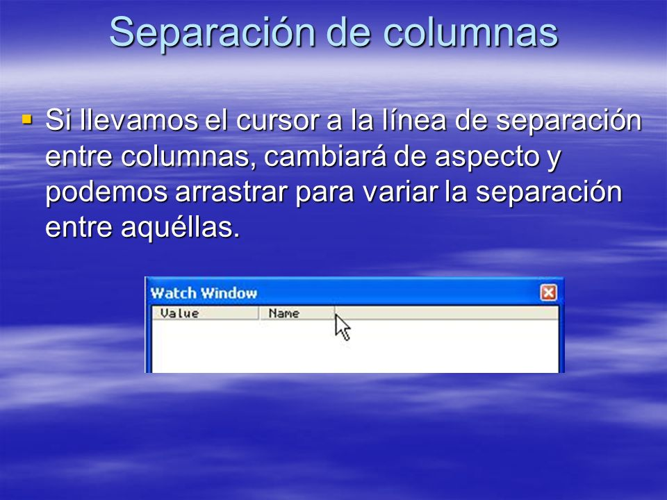Separación de columnas Si llevamos el cursor a la línea de separación entre columnas, cambiará de aspecto y podemos arrastrar para variar la separació