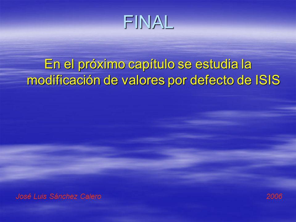 FINAL En el próximo capítulo se estudia la modificación de valores por defecto de ISIS José Luis Sánchez Calero 2006