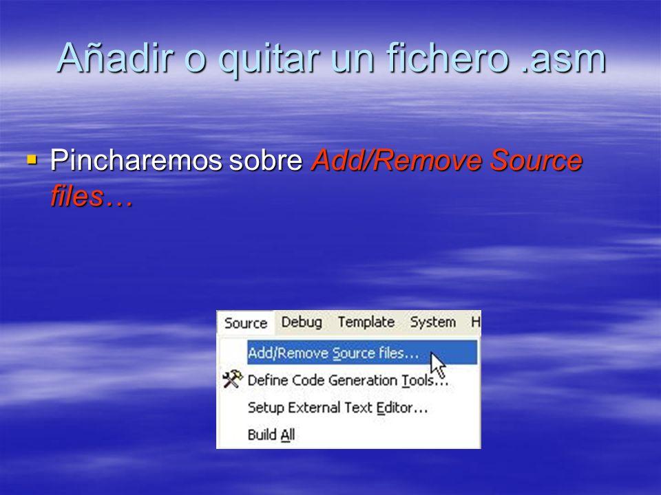 Añadir o quitar un fichero.asm Pincharemos sobre Add/Remove Source files… Pincharemos sobre Add/Remove Source files…
