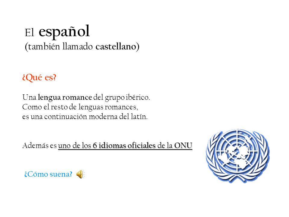El español (también llamado castellano ) ¿Qué es? Una lengua romance del grupo ibérico. Como el resto de lenguas romances, es una continuación moderna