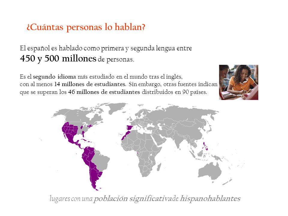 ¿Cuántas personas lo hablan? El español es hablado como primera y segunda lengua entre 450 y 500 millones de personas. Es el segundo idioma más estudi