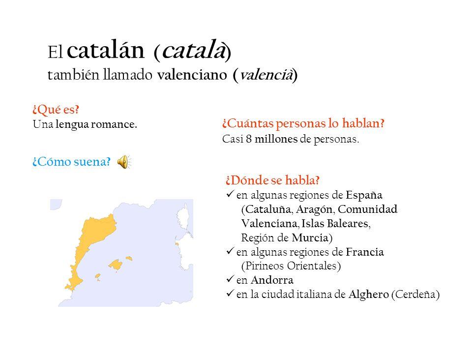 ¿Qué es? Una lengua romance. El catalán ( català ) también llamado valenciano (valencià) ¿Dónde se habla? en algunas regiones de España ( Cataluña, Ar