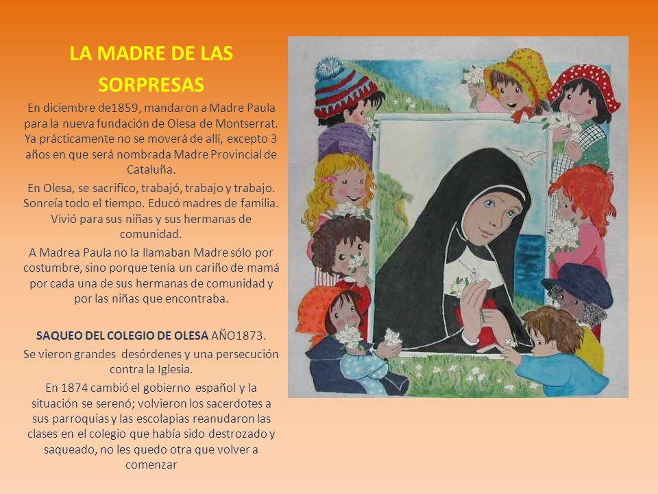 LA MADRE DE LAS SORPRESAS En diciembre de1859, mandaron a Madre Paula para la nueva fundación de Olesa de Montserrat. Ya prácticamente no se moverá de