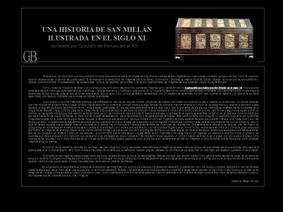UNA HISTORIA DE SAN MILLÁN ILUSTRADA EN EL SIGLO XI G racias a la rica información que nos suministra la propia arca, sabemos que el encargado de programar el mensaje de sus imágenes fue un escriba del monasterio de Suso, llamado Munio.