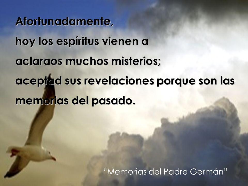Afortunadamente, hoy los espíritus vienen a aclaraos muchos misterios; aceptad sus revelaciones porque son las memorias del pasado. Memorias del Padre