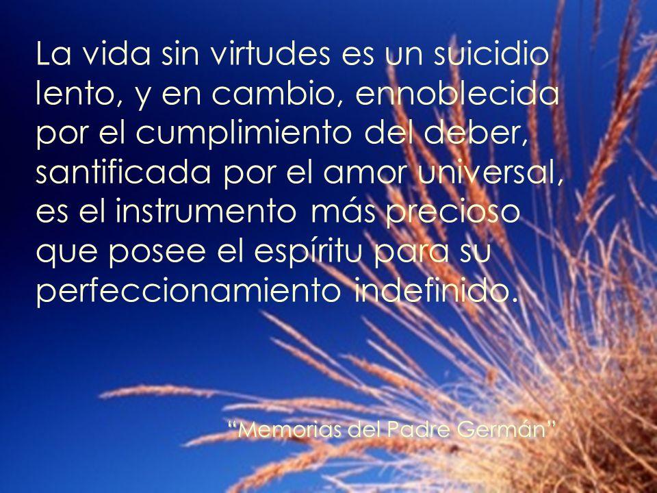 La vida sin virtudes es un suicidio lento, y en cambio, ennoblecida por el cumplimiento del deber, santificada por el amor universal, es el instrument