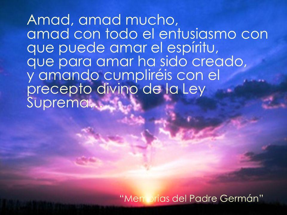 Amad, amad mucho, amad con todo el entusiasmo con que puede amar el espíritu, que para amar ha sido creado, y amando cumpliréis con el precepto divino