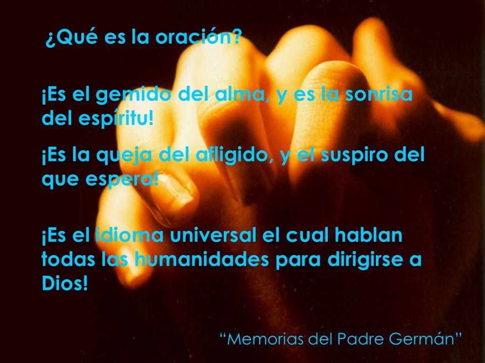 ¿Qué es la oración? ¡Es el gemido del alma, y es la sonrisa del espíritu! ¡Es la queja del afligido, y el suspiro del que espera! ¡Es el idioma univer