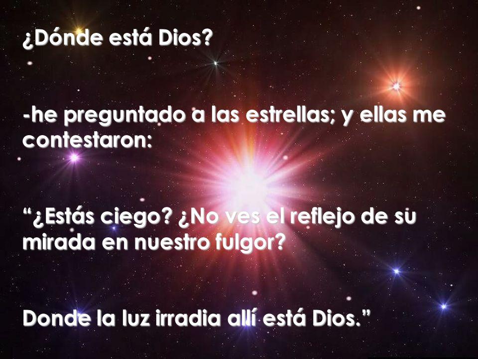 ¿Dónde está Dios? -he preguntado a las estrellas; y ellas me contestaron: ¿Estás ciego? ¿No ves el reflejo de su mirada en nuestro fulgor? Donde la lu