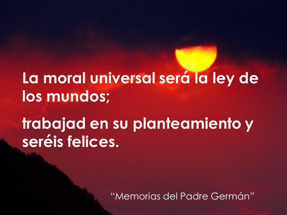 La moral universal será la ley de los mundos; trabajad en su planteamiento y seréis felices. Memorias del Padre Germán