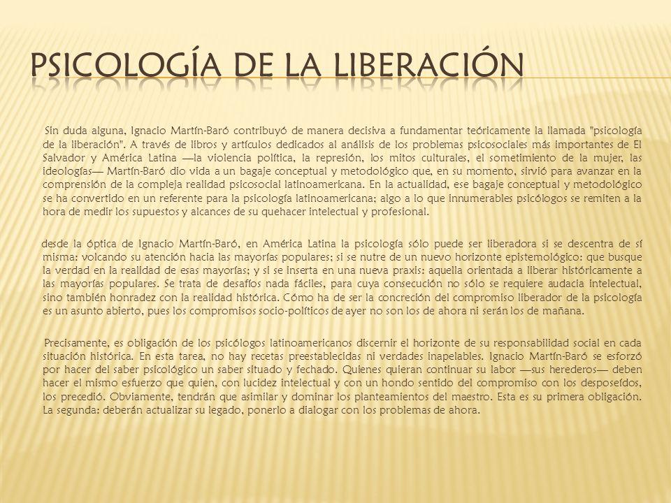 Sin duda alguna, Ignacio Martín-Baró contribuyó de manera decisiva a fundamentar teóricamente la llamada