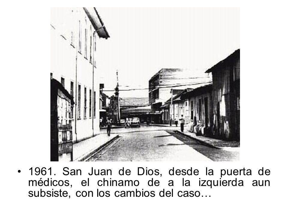 1961. San Juan de Dios, desde la puerta de médicos, el chinamo de a la izquierda aun subsiste, con los cambios del caso…
