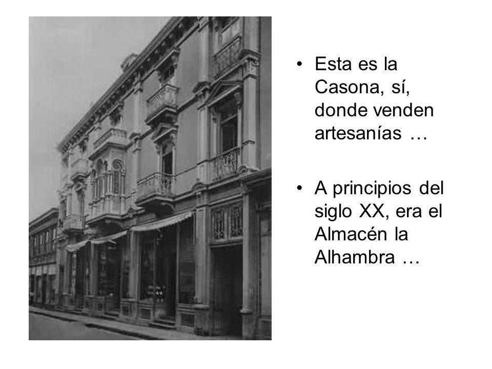 Esta es la Casona, sí, donde venden artesanías … A principios del siglo XX, era el Almacén la Alhambra …