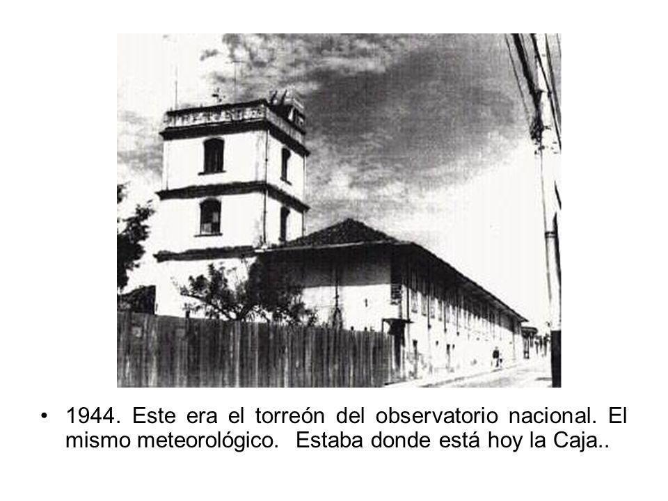 1944. Este era el torreón del observatorio nacional. El mismo meteorológico. Estaba donde está hoy la Caja..
