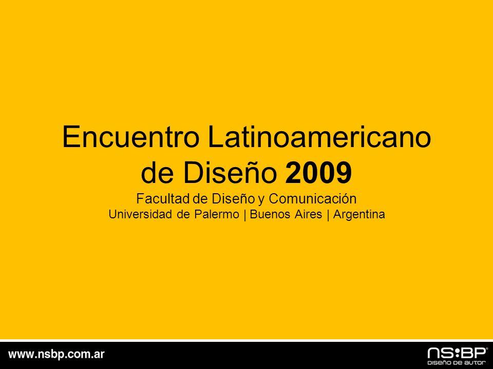 Encuentro Latinoamericano de Diseño 2009 Facultad de Diseño y Comunicación Universidad de Palermo | Buenos Aires | Argentina