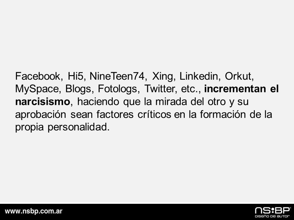 Facebook, Hi5, NineTeen74, Xing, Linkedin, Orkut, MySpace, Blogs, Fotologs, Twitter, etc., incrementan el narcisismo, haciendo que la mirada del otro y su aprobación sean factores críticos en la formación de la propia personalidad.
