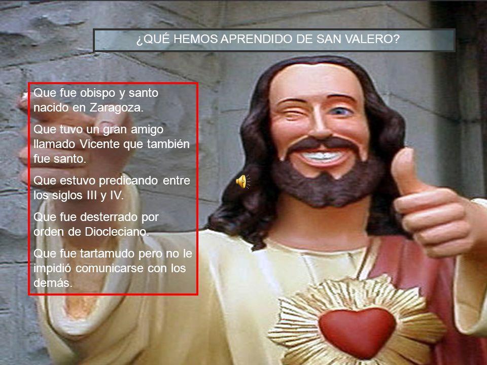 ¿Qué hemos aprendido de San Valero? ¿QUÉ HEMOS APRENDIDO DE SAN VALERO? Que fue obispo y santo nacido en Zaragoza. Que tuvo un gran amigo llamado Vice