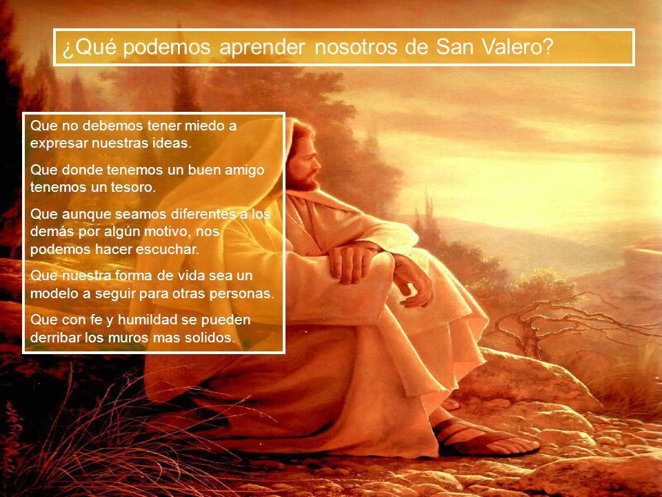 ¿Qué podemos aprender nosotros de San Valero? Que no debemos tener miedo a expresar nuestras ideas. Que donde tenemos un buen amigo tenemos un tesoro.