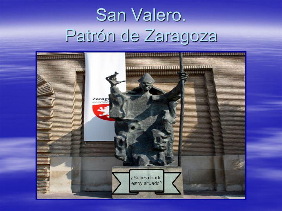 San Valero. Patrón de Zaragoza ¿Sabes dónde estoy situado?