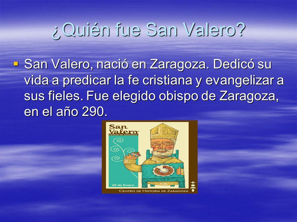 ¿Quién fue San Valero? San Valero, nació en Zaragoza. Dedicó su vida a predicar la fe cristiana y evangelizar a sus fieles. Fue elegido obispo de Zara