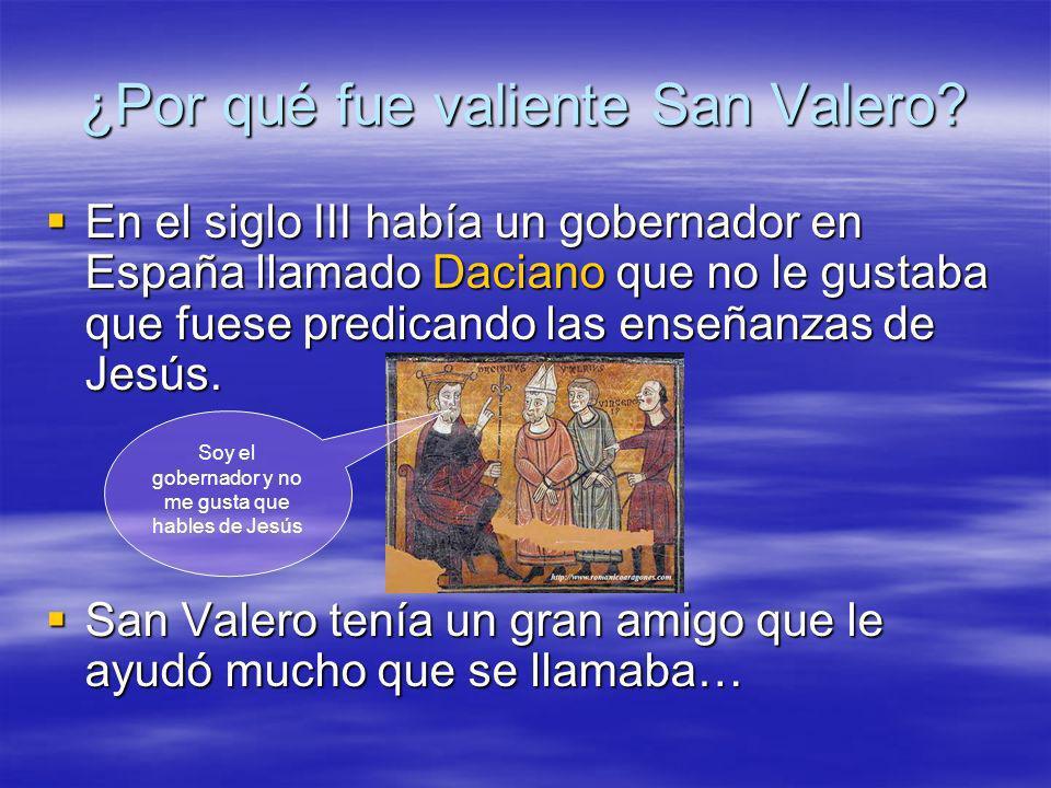¿Por qué fue valiente San Valero? En el siglo III había un gobernador en España llamado Daciano que no le gustaba que fuese predicando las enseñanzas