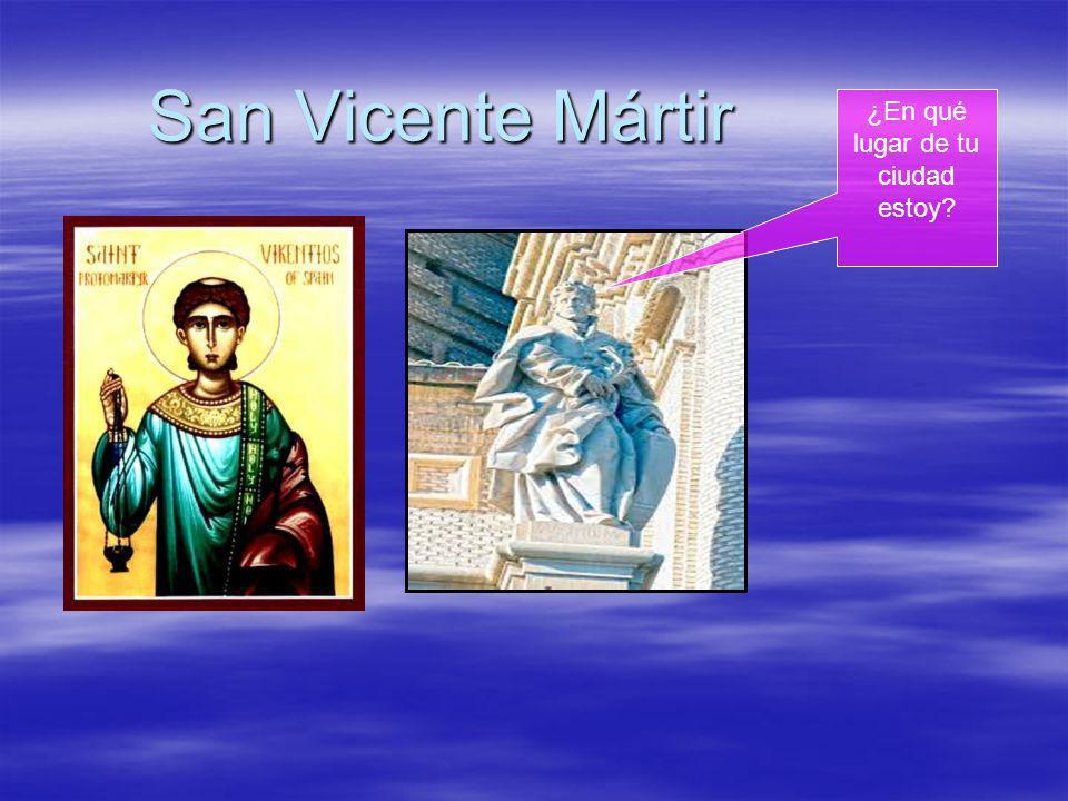 San Vicente Mártir ¿En qué lugar de tu ciudad estoy?