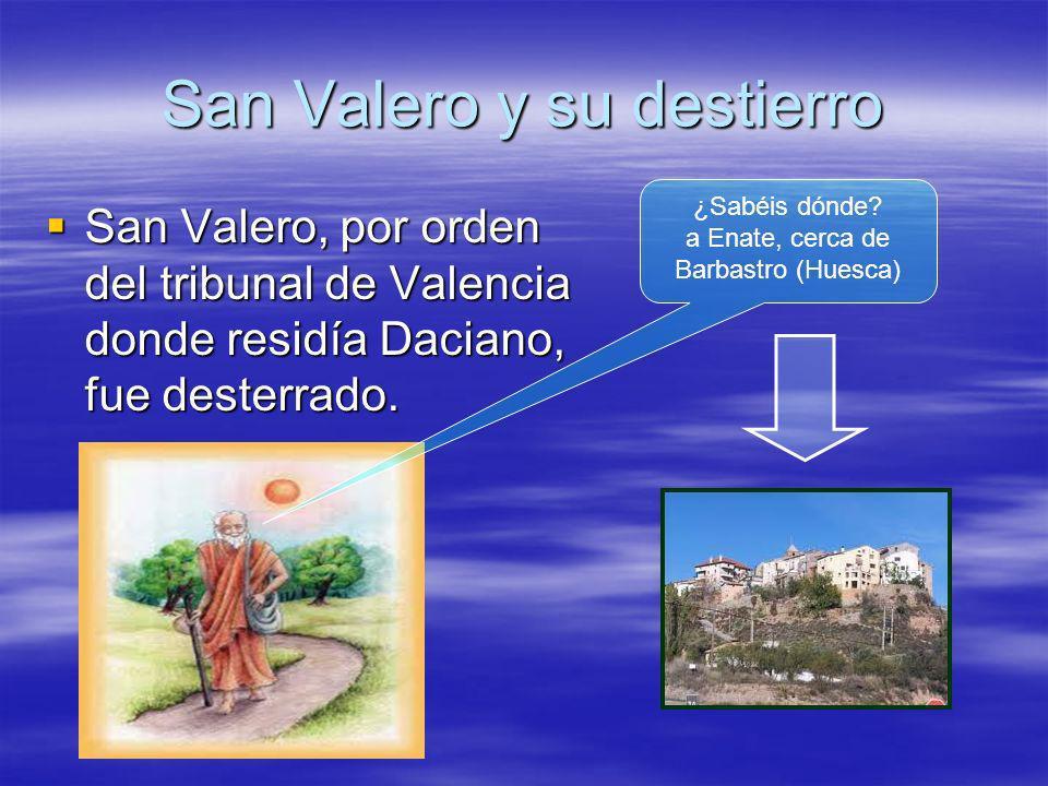 San Valero y su destierro San Valero, por orden del tribunal de Valencia donde residía Daciano, fue desterrado. San Valero, por orden del tribunal de