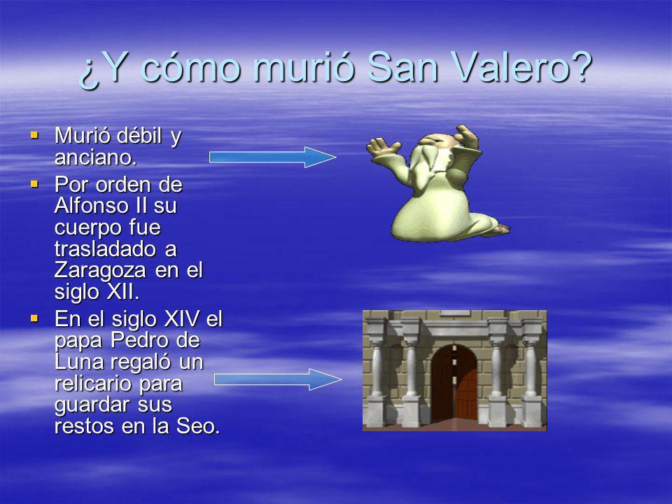 ¿Y cómo murió San Valero? Murió débil y anciano. Murió débil y anciano. Por orden de Alfonso II su cuerpo fue trasladado a Zaragoza en el siglo XII. P